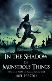 In the Shadow of Monstrous Things The Old World Saga, #1【電子書籍】[ Joel Preston ]