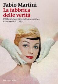 La fabbrica delle verit? L'Italia immaginaria della propaganda da Mussolini a Grillo【電子書籍】[ Fabio Martini ]