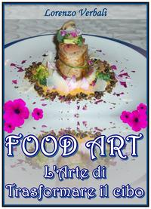 Food Art - l'Arte di Trasformare il Cibo【電子書籍】[ Lorenzo Verbali ]