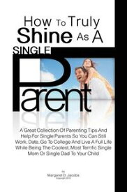 How To Truly Shine As A Single ParentA Great Collection Of Parenting Tips And Help For Single Parents So You Can Still Work, Date, Go To College And Live A Full Life While Being The Coolest, Most Terrific Single Mom Or Single Dad To Your【電子書籍】