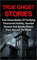 True Ghost Stories: True Ghost Stories Of Terrifying Paranormal Activity, Haunted Houses And Spooky Places F…