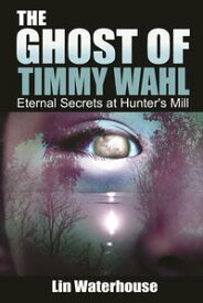 The Ghost of Timmy Wahl: Eternal Secrets at Hunter's Mill【電子書籍】[ Lin Waterhouse ]