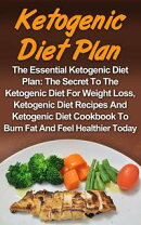 Ketogenic Diet Plan: The Essential Ketogenic Diet Plan: The Secret To The Ketogenic Diet For Weight Loss, Ke…