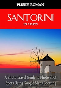 Santorini in 5 DaysA Photo Travel Guide to Photo Shot Spots Using Google Maps Locating【電子書籍】[ Roman Plesky ]