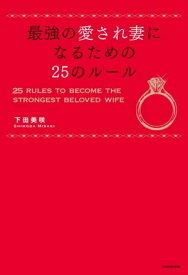 最強の愛され妻になるための25のルール【電子書籍】[ 下田 美咲 ]