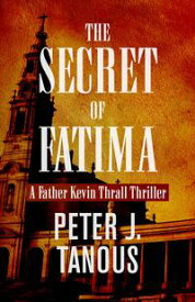 The Secret of FatimaA Father Kevin Thrall Thriller【電子書籍】[ Peter J. Tanous ]