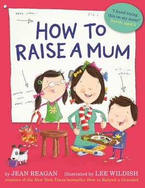 How to Raise a Mum【電子書籍】[ Jean Reagan ]