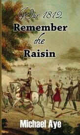 War 1812: Remember the Raisin【電子書籍】[ Michael Aye ]