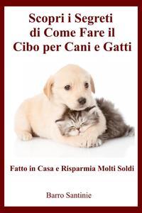 Come fare il cibo per Cani e Gatti da Casa【電子書籍】[ Barro Santinie ]