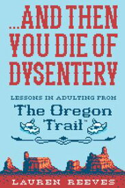 .?.?. And Then You Die of DysenteryLessons in Adulting from The Oregon Trail【電子書籍】[ Lauren Reeves ]