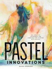Pastel Innovations 60+ Creative Techniques and Exercises for Painting with Pastels【電子書籍】[ Dawn Emerson ]