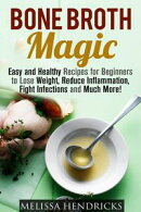 Bone Broth Magic: Easy and Healthy Recipes for Beginners to Lose Weight, Reduce Inflammation, Fight Infectio…