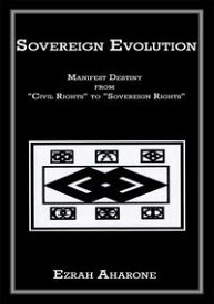 """Sovereign EvolutionManifest Destiny from """"Civil Rights"""" to """"Sovereign Rights""""【電子書籍】[ Ezrah Aharone ]"""