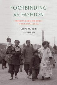 Footbinding as FashionEthnicity, Labor, and Status in Traditional China【電子書籍】[ John Robert Shepherd ]
