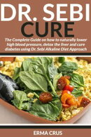 Dr. Sebi Cure: The Complete Guide on how to Naturally Lower High Blood Pressure, Detox the Liver and Cure Di…