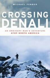 Crossing DenaliAn Ordinary Man's Adventure Atop North America【電子書籍】[ Mike Fenner ]