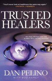 TRUSTED HEALERS Dr. Paul Grundy and the Global Healthcare Crusade【電子書籍】[ Dan Pelino ]