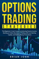 Options Trading Strategies: The Beginner's Crash Course to Achieving Passive Income, Starting an Online Bus…
