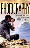 Photography - The Beginners Guide Book for Taking Stunning Digital Photos, Understanding Photoshop, and DSLR