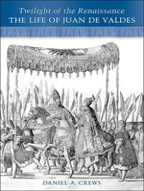 Twilight of the RenaissanceThe Life of Juan de Valdes【電子書籍】[ Daniel A. Crews ]