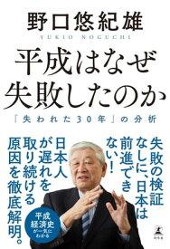 平成はなぜ失敗したのか 「失われた30年」の分析【電子書籍】[ 野口悠紀雄 ]