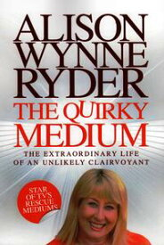 The Quirky MediumThe Extraordinary Life of an Unlikely Clairvoyant【電子書籍】[ Alison Wynne-Ryder ]