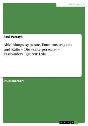 Abk?hlungs-Apparate, Emotionslosigkeit und K?lte - Die ≫kalte persona≪ - Fassbinders Figuren: Lola【電子書籍】[ Paul Parszyk ]