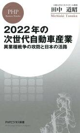 2022年の次世代自動車産業異業種戦争の攻防と日本の活路【電子書籍】[ 田中道昭 ]
