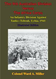 The 9th Australian Division Versus The Africa Corps: An Infantry Division Against Tanks - Tobruk, Libya, 1941 [Illustrated Edition]【電子書籍】[ Colonel Ward Miller ]