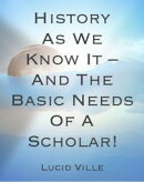 History As We Know It – And The Basic Needs Of A Scholar!