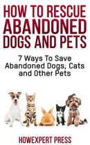 How To Rescue Abandoned Dogs and Cats: 7 Ways To Save Abandoned Dogs, Cats, and Other Pets