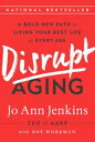 Disrupt AgingA Bold New Path to Living Your Best Life at Every Age【電子書籍】[ Jo Ann...