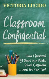 Classroom ConfidentialHow I Survived 33 Years in a Public School Classroom...and You Can Too!【電子書籍】[ Victoria Lucido ]