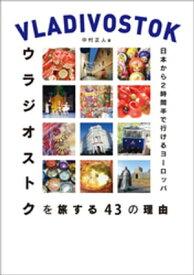 日本から2時間半で行けるヨーロッパ ウラジオストクを旅する43の理由【電子書籍】[ 中村正人 ]