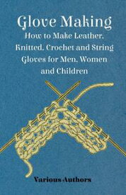 Glove Making - How to Make Leather, Knitted, Crochet and String Gloves for Men, Women and Children【電子書籍】[ Various ]