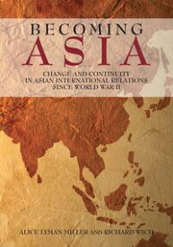 Becoming Asia Change and Continuity in Asian International Relations Since World War II【電子書籍】[ Alice Lyman Miller ]