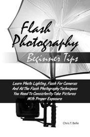 Flash Photography Beginner Tips Learn Photo Lighting, Flash For Cameras And All The Flash Photography Techniques You Need To Consistently Take Pictures With Proper Exposure【電子書籍】[ Chris T. Belle ]