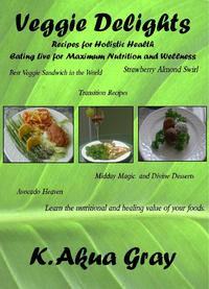 Veggie DelightsRecipes for Holistic Health Eating Live for Maximum Nutrition【電子書籍】[ K. Akua Gray ]