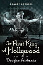 First King of HollywoodThe Life of Douglas Fairbanks【電子書籍】[ Tracey Goessel ]