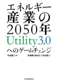 エネルギー産業の2050年 Utility3.0へのゲームチェンジ【電子書籍】[ 伊藤剛 ]