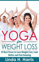 Yoga for Weight Loss: 12 Best Poses to Lose Weight Fast, Look Better and Feel Amazing