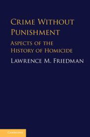 Crime Without PunishmentAspects of the History of Homicide【電子書籍】[ Lawrence M. Friedman ]