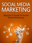 Social Media Marketing: Beginner's Guide To Social Media Marketing