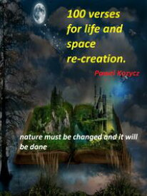 100 Verses for Life and Space Re-creationNature Must Be Changed and It Will Be Done【電子書籍】[ Pawel Kozycz ]