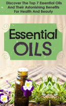 Essential Oils : Discover The Top 7 Essential Oils And Astonishing Benefits For Health And Beauty