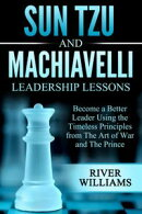 Sun Tzu and Machiavelli Leadership Lessons: Become a Better Leader Using the Timeless Principles from The Ar…