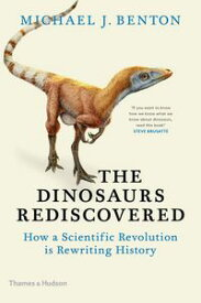 The Dinosaurs RediscoveredHow a Scientific Revolution is Rewriting History【電子書籍】[ Michael J. Benton ]
