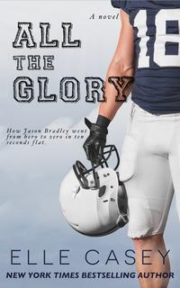 All The GloryHow Jason Bradley Went From Hero to Zero in Ten Seconds Flat【電子書籍】[ Elle Casey ]