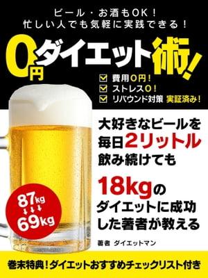 ビール・お酒もOK!忙しい人でも気軽に実践できる! 0円ダイエット術!【電子書籍】[ ダイエットマン ]