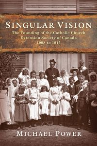 Singular VisionThe Founding of the Catholic Church Extension Society of Canada 1908 to 1915【電子書籍】[ Michael Power ]